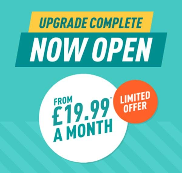 Upgrade complete - now open - from £19.99 a month - limited offer